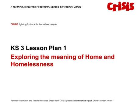 CRISIS CRISIS fighting for hope for homeless people KS 3 Lesson Plan 1 Exploring the meaning of Home and Homelessness A Teaching Resource for Secondary.