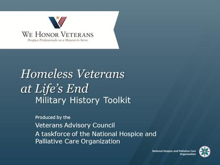Homeless Veterans at Life's End Military History Toolkit Produced by the Veterans Advisory Council A taskforce of the National Hospice and Palliative Care.