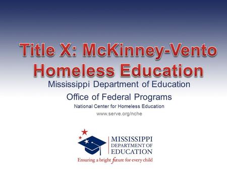Mississippi Department of Education Office of Federal Programs National Center for Homeless Education www.serve.org/nche.