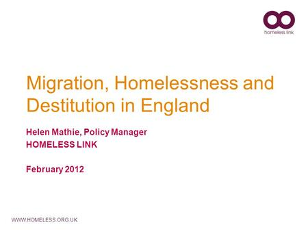 WWW.HOMELESS.ORG.UK Migration, Homelessness and Destitution in England Helen Mathie, Policy Manager HOMELESS LINK February 2012.