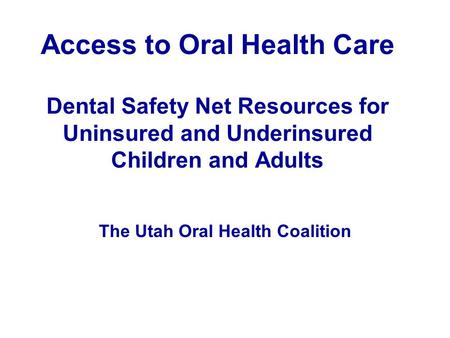 Access to Oral Health Care Dental Safety Net Resources for Uninsured and Underinsured Children and Adults The Utah Oral Health Coalition.
