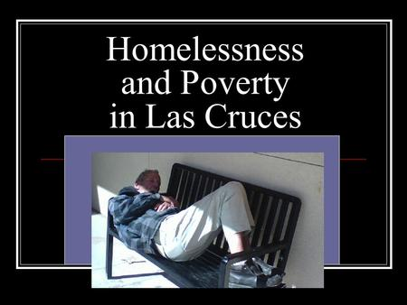 Homelessness and Poverty in Las Cruces. What is Homelessness? Places not meant for human habitation, such as cars, parks, sidewalks, and abandoned buildings;