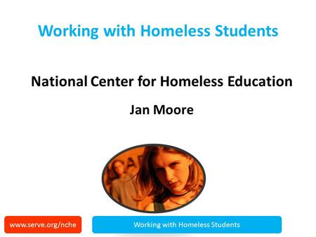 Working with Homeless Students National Center for Homeless Education Jan Moore www.serve.org/ncheWorking with Homeless Students.