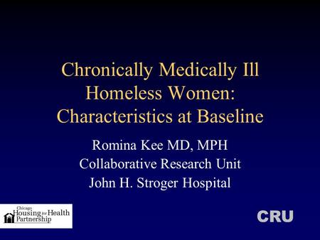 Chronically Medically Ill Homeless Women: Characteristics at Baseline Romina Kee MD, MPH Collaborative Research Unit John H. Stroger Hospital CRU.