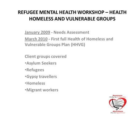 REFUGEE MENTAL HEALTH WORKSHOP – HEALTH HOMELESS AND VULNERABLE GROUPS January 2009 - Needs Assessment March 2010 - First full Health of Homeless and Vulnerable.
