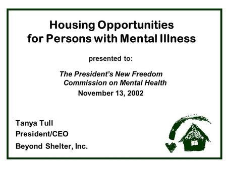 Housing Opportunities for Persons with Mental Illness presented to: The President's New Freedom Commission on Mental Health November 13, 2002 Tanya Tull.
