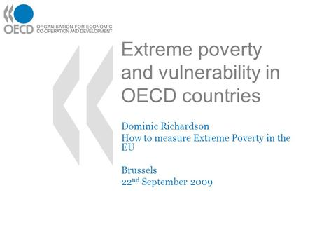 Extreme poverty and vulnerability in OECD countries Dominic Richardson How to measure Extreme Poverty in the EU Brussels 22 nd September 2009.