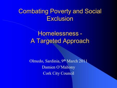 Combating Poverty and Social Exclusion Homelessness - A Targeted Approach Olmedo, Sardinia, 9 th March 2011 Damien O'Mahony Cork City Council.