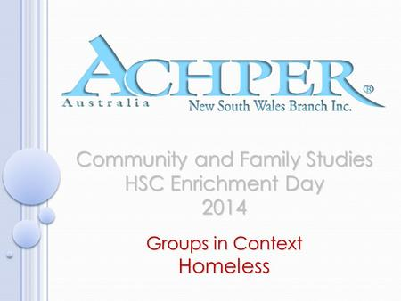 Community and Family Studies HSC Enrichment Day 2014 Groups in Context Homeless.