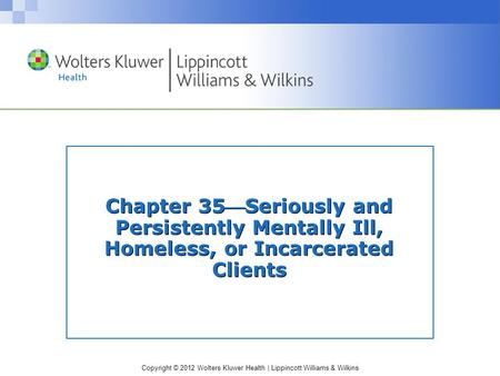 Copyright © 2012 Wolters Kluwer Health | Lippincott Williams & Wilkins Chapter 35Seriously and Persistently Mentally Ill, Homeless, or Incarcerated Clients.