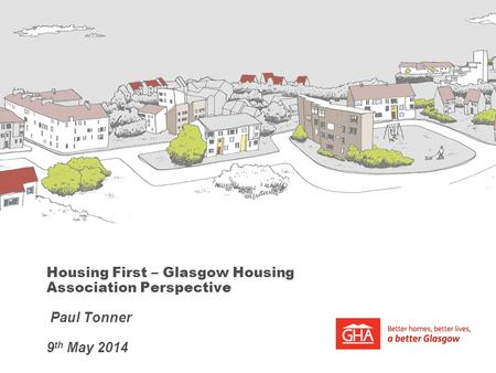 Housing First – Glasgow Housing Association Perspective Paul Tonner 9 th May 2014.
