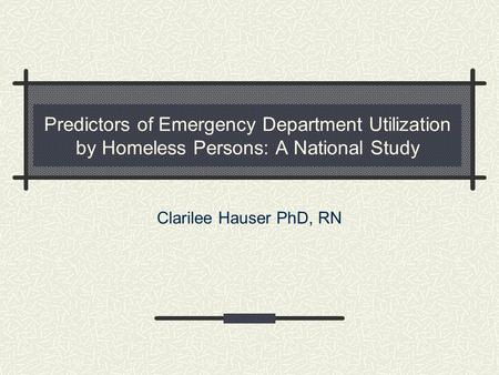 Predictors of Emergency Department Utilization by Homeless Persons: A National Study Clarilee Hauser PhD, RN.