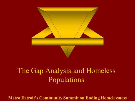 The Gap Analysis and Homeless Populations Metro Detroit's Community Summit on Ending Homelessness.