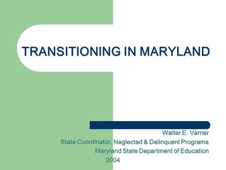 TRANSITIONING IN MARYLAND Walter E. Varner State Coordinator, Neglected & Delinquent Programs Maryland State Department of Education 2004.