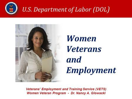 Women Veterans and Employment U.S. Department of Labor (DOL ) Veterans' Employment and Training Service (VETS) Women Veteran Program - Dr. Nancy A. Glowacki.