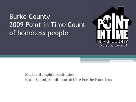 Burke County 2009 Point in Time Count of homeless people Martha Hemphill, Facilitator Burke County Continuum of Care For the Homeless.