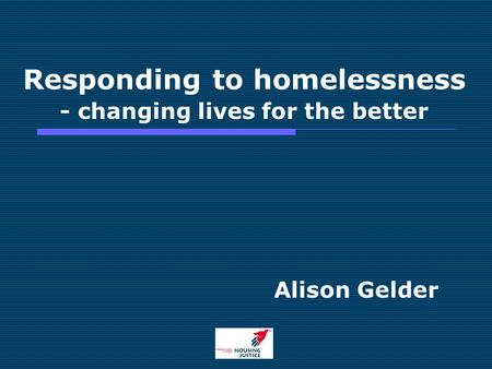 Responding to homelessness - changing lives for the better Alison Gelder.