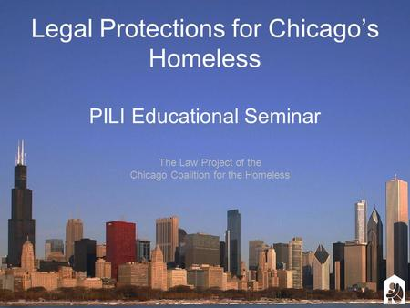 Legal Protections for Chicago's Homeless PILI Educational Seminar The Law Project of the Chicago Coalition for the Homeless.