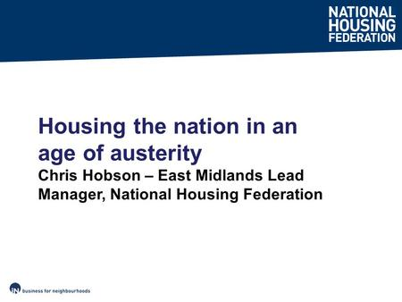 Housing the nation in an age of austerity Chris Hobson – East Midlands Lead Manager, National Housing Federation.
