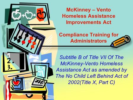 McKinney – Vento Homeless Assistance Improvements Act Compliance Training for Administrators Subtitle B of Title VII Of The McKinney-Vento Homeless Assistance.