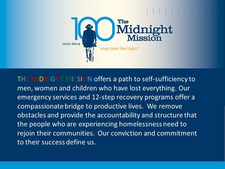 THE MIDNIGHT MISSION offers a path to self-sufficiency to men, women and children who have lost everything. Our emergency services and 12-step recovery.