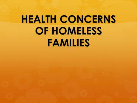 HEALTH CONCERNS OF HOMELESS FAMILIES. An Overview of Homelessness in the US  Families are the new face of homelessness in the US  The US has the largest.