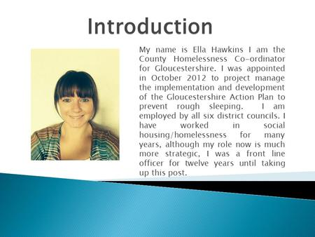My name is Ella Hawkins I am the County Homelessness Co-ordinator for Gloucestershire. I was appointed in October 2012 to project manage the implementation.