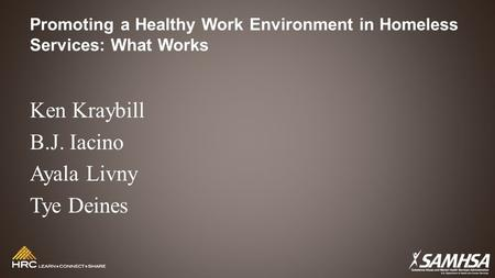 Promoting a Healthy Work Environment in Homeless Services: What Works Ken Kraybill B.J. Iacino Ayala Livny Tye Deines.