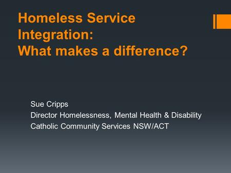 Homeless Service Integration: What makes a difference? Sue Cripps Director Homelessness, Mental Health & Disability Catholic Community Services NSW/ACT.