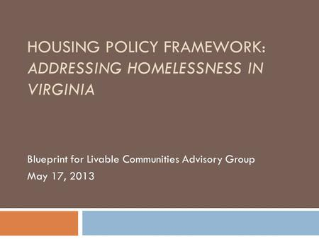HOUSING POLICY FRAMEWORK: ADDRESSING HOMELESSNESS IN VIRGINIA Blueprint for Livable Communities Advisory Group May 17, 2013.