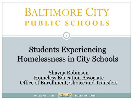 B ALTIMORE C ITY P UBLIC S CHOOLS Students Experiencing Homelessness in City Schools 1 Shayna Robinson Homeless Education Associate Office of Enrollment,