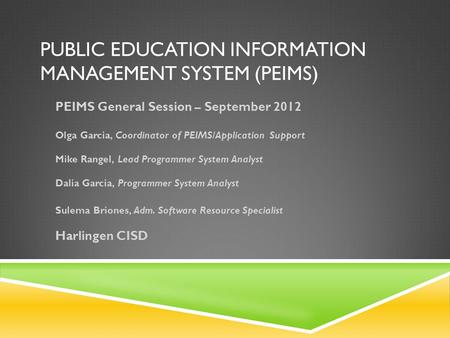PUBLIC EDUCATION INFORMATION MANAGEMENT SYSTEM (PEIMS) PEIMS General Session – September 2012 Olga Garcia, Coordinator of PEIMS/Application Support Mike.