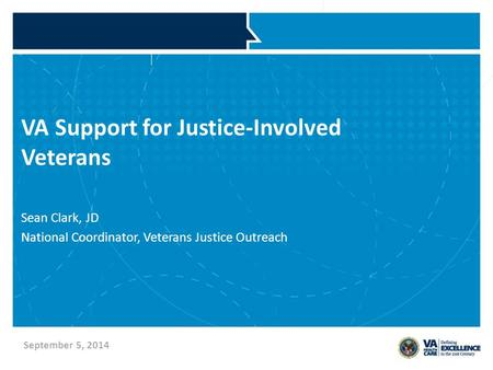 VA Support for Justice-Involved Veterans Sean Clark, JD National Coordinator, Veterans Justice Outreach September 5, 2014.