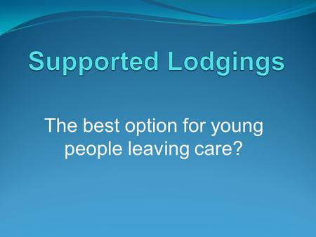 "The best option for young people leaving care?. Supported Lodgings Definition. According to Broad (2008), ""the term 'supported lodgings' has no universal."