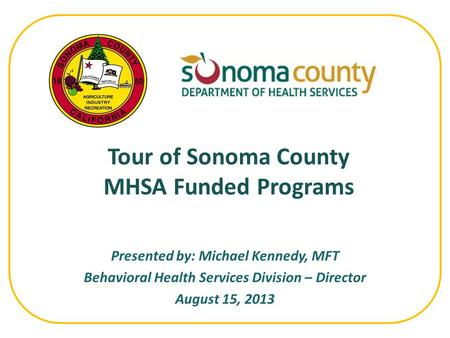 Presented by: Michael Kennedy, MFT Behavioral Health Services Division – Director August 15, 2013 Tour of Sonoma County MHSA Funded Programs.
