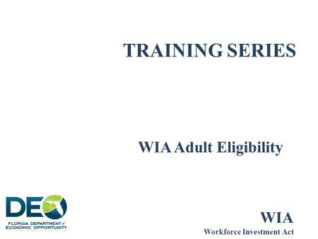 TRAINING SERIES WIA Adult Eligibility WIA Workforce Investment Act.