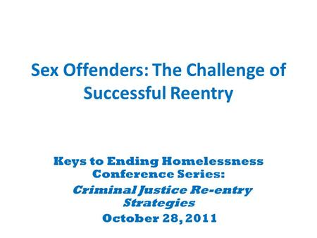 Sex Offenders: The Challenge of Successful Reentry Keys to Ending Homelessness Conference Series: Criminal Justice Re-entry Strategies October 28, 2011.