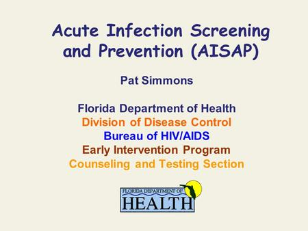 Acute Infection Screening and Prevention (AISAP) Pat Simmons Florida Department of Health Division of Disease Control Bureau of HIV/AIDS Early Intervention.