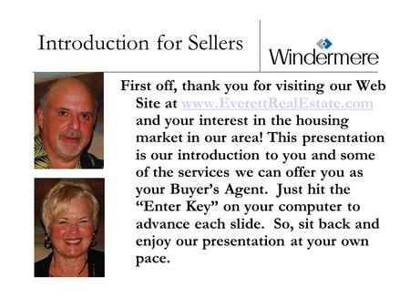 Introduction for Sellers First off, thank you for visiting our Web Site at www.EverettRealEstate.com and your interest in the housing market in our area!