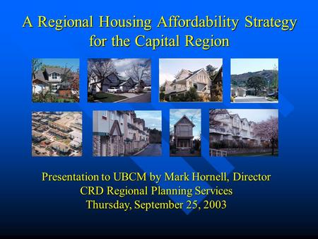 A Regional Housing Affordability Strategy for the Capital Region Presentation to UBCM by Mark Hornell, Director CRD Regional Planning Services Thursday,