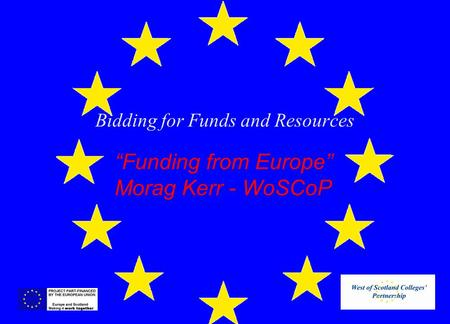 "Bidding for Funds and Resources ""Funding from Europe"" Morag Kerr - WoSCoP."
