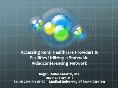 Accessing Rural Healthcare Providers & Facilities Utilizing a Statewide Videoconferencing Network Ragan DuBose-Morris, MA David R. Garr, MD South Carolina.