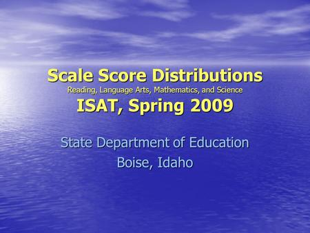 Scale Score Distributions Reading, Language Arts, Mathematics, and Science ISAT, Spring 2009 State Department of Education Boise, Idaho.