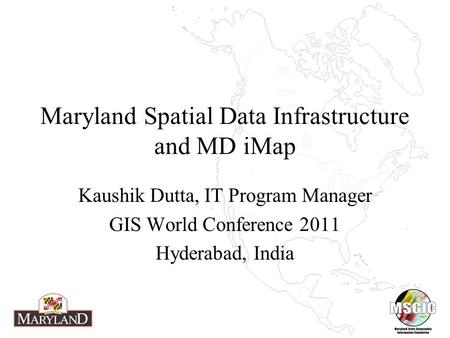 Maryland Spatial Data Infrastructure and MD iMap Kaushik Dutta, IT Program Manager GIS World Conference 2011 Hyderabad, India.