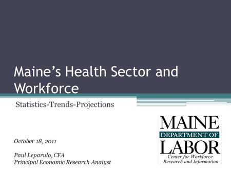 Maine's Health Sector and Workforce Statistics-Trends-Projections October 18, 2011 Paul Leparulo, CFA Principal Economic Research Analyst.