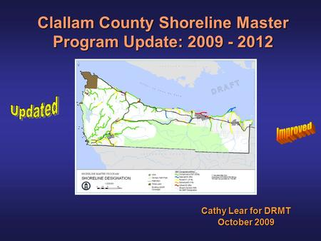Clallam County Shoreline Master Program Update: 2009 - 2012 Cathy Lear for DRMT October 2009.