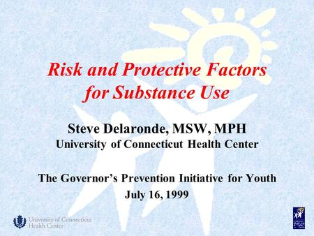 Risk and Protective Factors for Substance Use Steve Delaronde, MSW, MPH University of Connecticut Health Center The Governor's Prevention Initiative for.