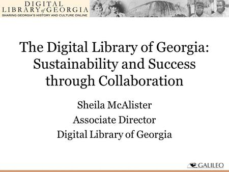 The Digital Library of Georgia: Sustainability and Success through Collaboration Sheila McAlister Associate Director Digital Library of Georgia.