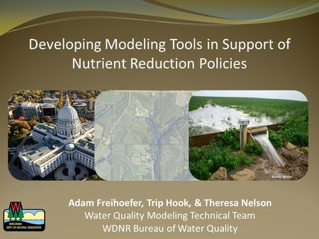Developing Modeling Tools in Support of Nutrient Reduction Policies Randy Mentz Adam Freihoefer, Trip Hook, & Theresa Nelson Water Quality Modeling Technical.