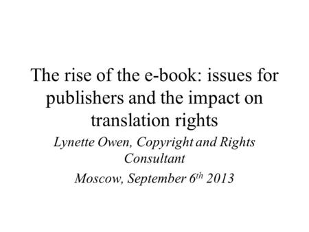 The rise of the e-book: issues for publishers and the impact on translation rights Lynette Owen, Copyright and Rights Consultant Moscow, September 6 th.